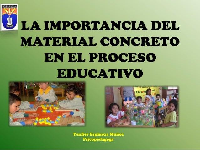 LA IMPORTANCIA DELMATERIAL CONCRETOEN EL PROCESOEDUCATIVOYenifer Espinoza MuñozPsicopedagoga