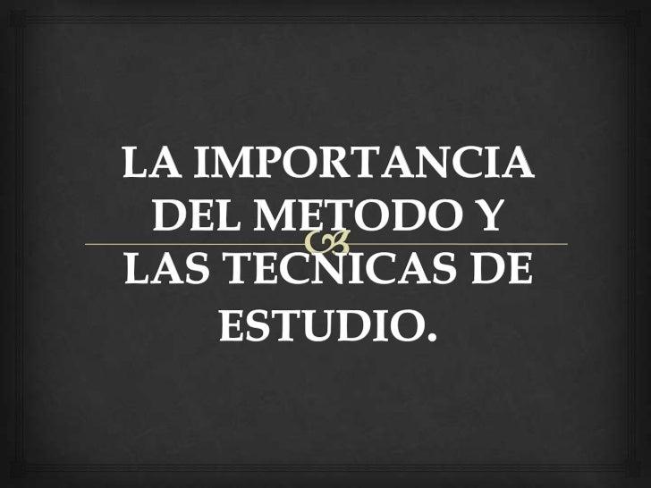 LA IMPORTANCIA DEL METODO Y LAS TECNICAS DE ESTUDIO.<br />
