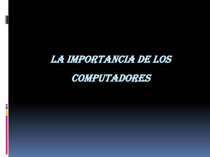 LA IMPORTANCIA DE LOS COMPUTADORES<br />