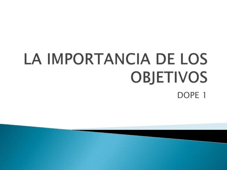 LA IMPORTANCIA DE LOS OBJETIVOS<br />DOPE 1<br />