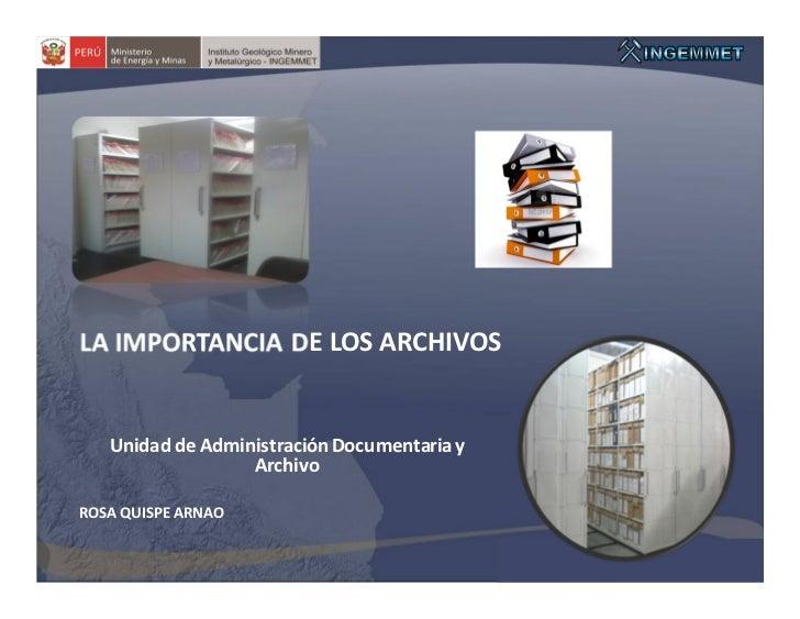LA IMPORTANCIA DE LOS ARCHIVOS   Unidad de Administración Documentaria y                  ArchivoROSA QUISPE ARNAO
