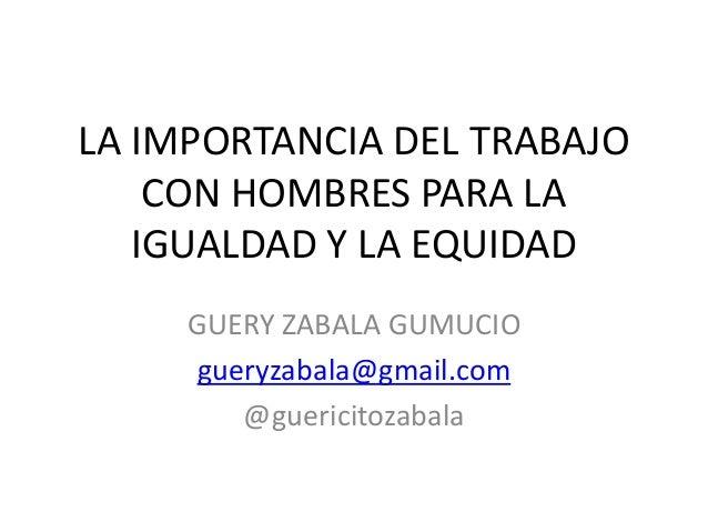 LA IMPORTANCIA DEL TRABAJO CON HOMBRES PARA LA IGUALDAD Y LA EQUIDAD GUERY ZABALA GUMUCIO gueryzabala@gmail.com @guericito...