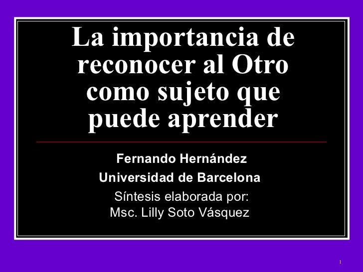 La importancia de reconocer al Otro como sujeto que puede aprender Fernando Hernández  Universidad de Barcelona   Síntesis...