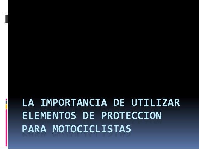 LA IMPORTANCIA DE UTILIZAR ELEMENTOS DE PROTECCION PARA MOTOCICLISTAS