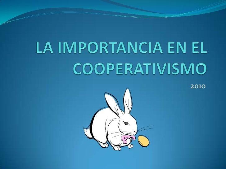 LA IMPORTANCIA EN EL COOPERATIVISMO <br />2010<br />
