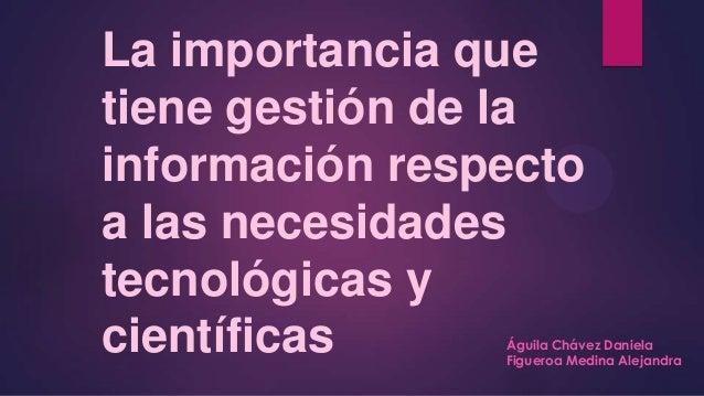 La importancia que tiene gestión de la información respecto a las necesidades tecnológicas y científicas Águila Chávez Dan...