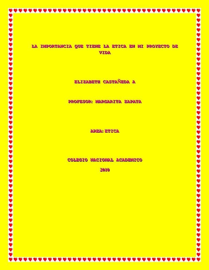 LA IMPORTANCIA QUE TIENE LA ETICA EN MI PROYECTO DE VIDA<br />ELIZABETH CASTAÑEDA A<br />PROFESOR: MARGARITA ZAPATA<br />A...