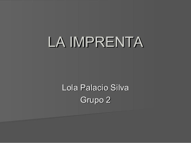 LA IMPRENTALA IMPRENTA Lola Palacio SilvaLola Palacio Silva Grupo 2Grupo 2
