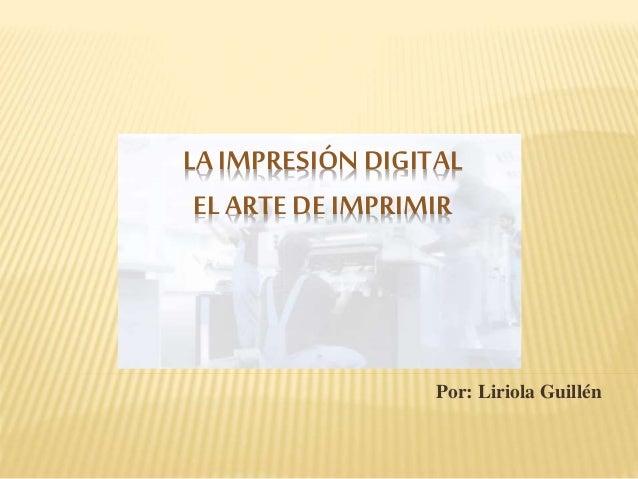 Por: Liriola Guillén LA IMPRESIÓN DIGITAL EL ARTE DE IMPRIMIR