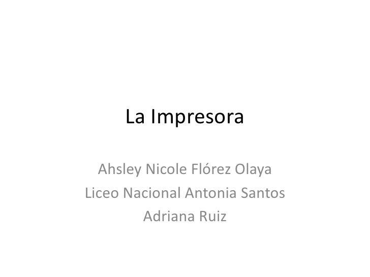 La Impresora  Ahsley Nicole Flórez OlayaLiceo Nacional Antonia Santos        Adriana Ruiz