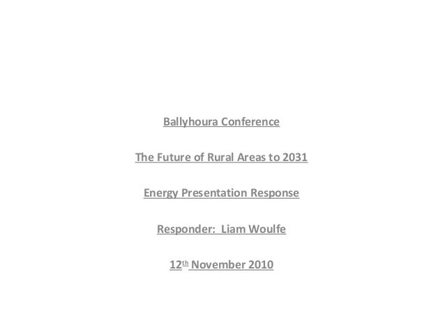 Ballyhoura Conference The Future of Rural Areas to 2031 Energy Presentation Response Responder: Liam Woulfe 12th November ...
