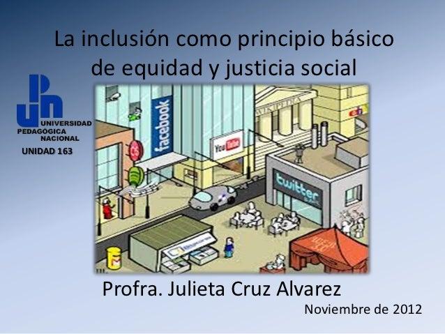 La inclusión como principio básico          de equidad y justicia socialUNIDAD 163             Profra. Julieta Cruz Alvare...