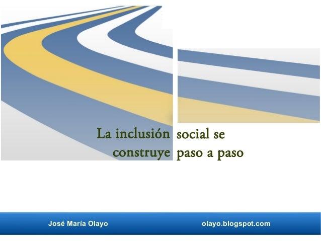 La inclusión construye social se paso a paso José María Olayo olayo.blogspot.com