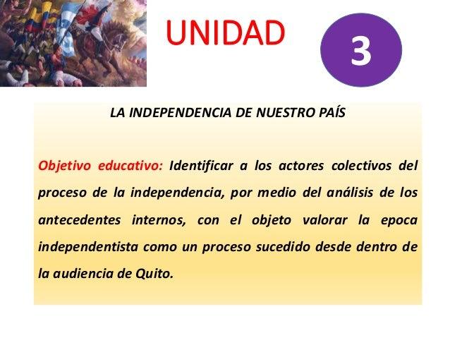 UNIDAD LA INDEPENDENCIA DE NUESTRO PAÍS Objetivo educativo: Identificar a los actores colectivos del proceso de la indepen...