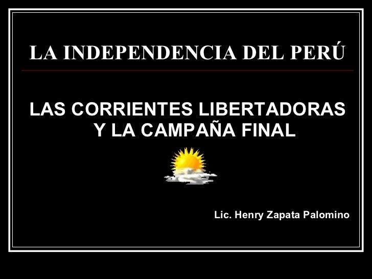 LA INDEPENDENCIA DEL PERÚ <ul><li>LAS CORRIENTES LIBERTADORAS Y LA CAMPAÑA FINAL </li></ul><ul><li>Lic. Henry Zapata Palom...