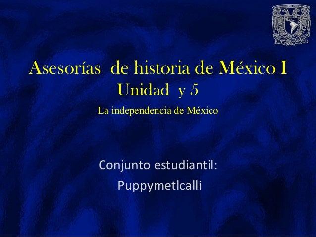 Conjunto estudiantil: Puppymetlcalli Asesorías de historia de México I Unidad y 5 La independencia de México
