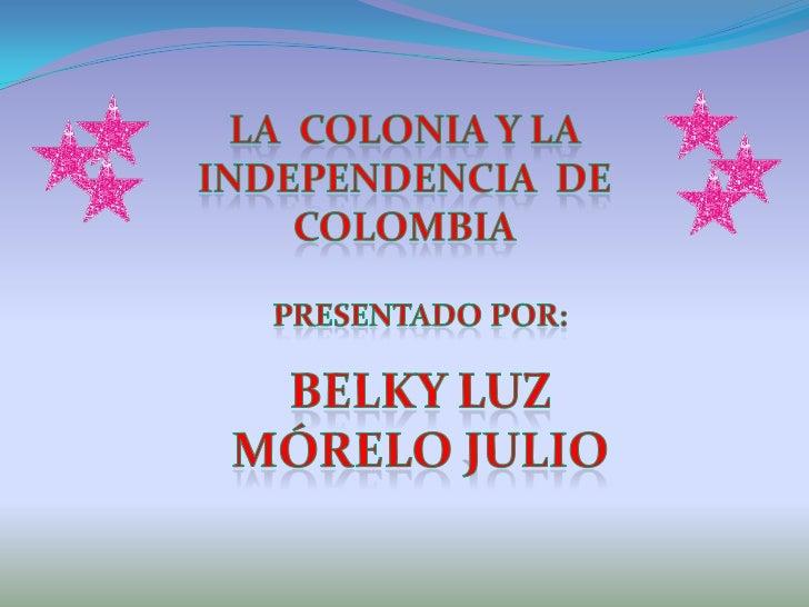 La  colonia Y la independencia  de COLOMBIA<br />PRESENTADO POR:<br />Belky luz mórelo julio<br />