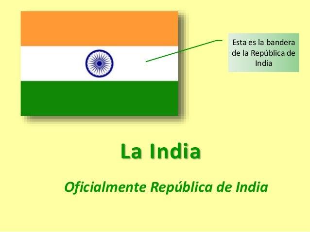 La India Oficialmente República de India Esta es la bandera de la República de India