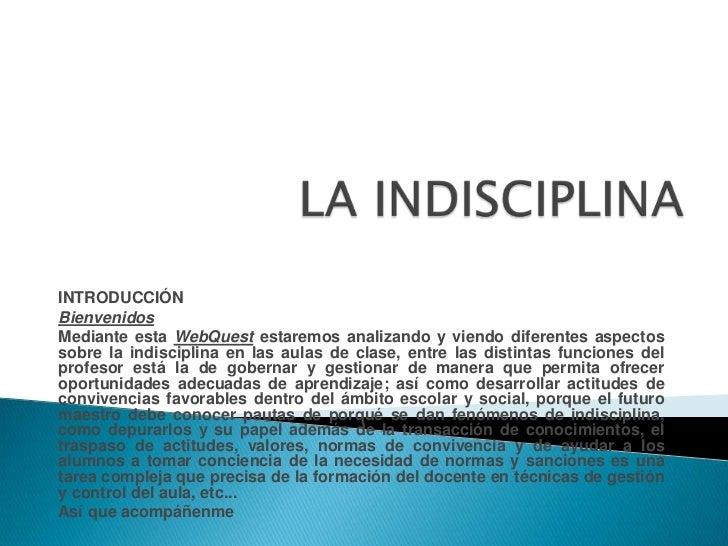 LA INDISCIPLINA <br />INTRODUCCIÓN<br />Bienvenidos<br />Mediante esta WebQuest estaremos analizando y viendo diferentes a...