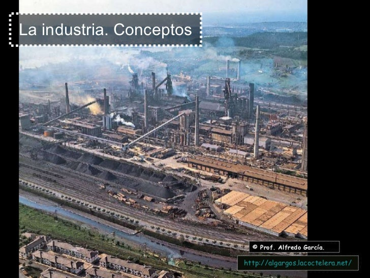 La industria. Conceptos © Prof. Alfredo García. http:// algargos.lacoctelera.net /