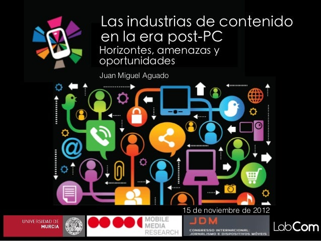 Las industrias de contenidoen la era post-PCHorizontes, amenazas yoportunidadesJuan Miguel Aguado                     15 d...