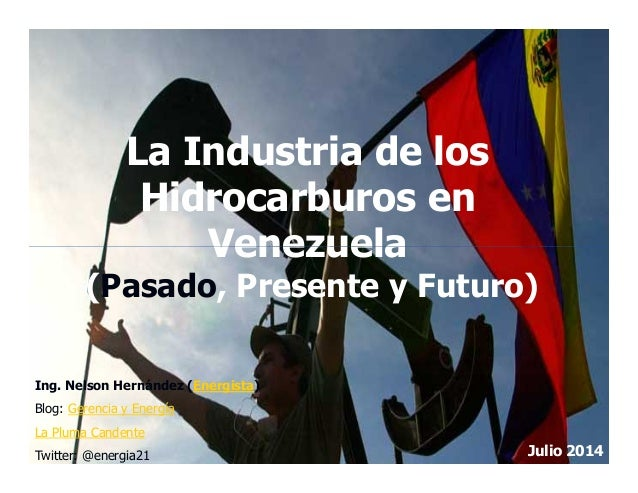 La Industria de los Hidrocarburos en Venezuela Julio 2014 Ing. Nelson Hernández (Energista) Blog: Gerencia y Energía La Pl...