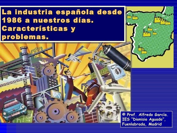 """La industria española desde 1986 a nuestros días.  Características y problemas. © Prof. Alfredo García. IES """"Dionisio Agua..."""