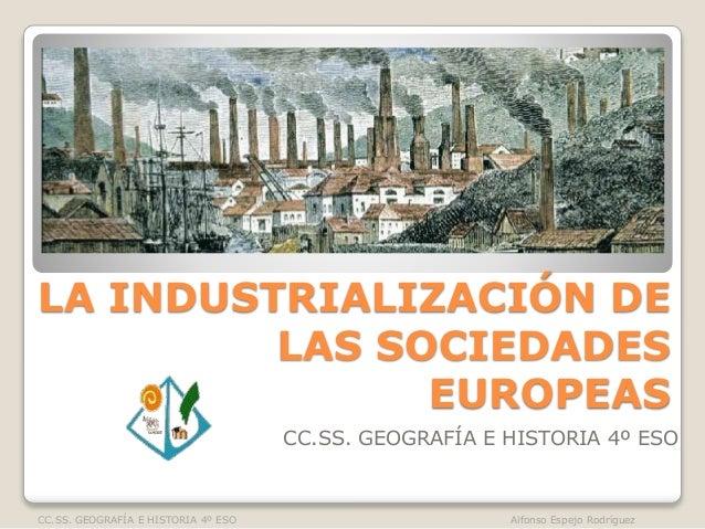 LA INDUSTRIALIZACIÓN DE  LAS SOCIEDADES  EUROPEAS  CC.SS. GEOGRAFÍA E HISTORIA 4º ESO  CC.SS. GEOGRAFÍA E HISTORIA 4º ESO ...