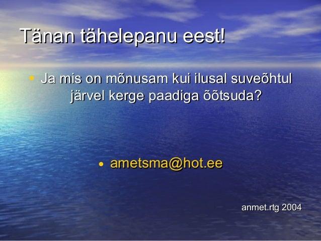 Tänan tähelepanu eest! • Ja mis on mõnusam kui ilusal suveõhtul järvel kerge paadiga õõtsuda?  • ametsma@hot.ee anmet.rtg ...