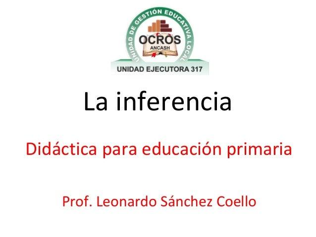 La inferencia Didáctica para educación primaria Prof. Leonardo Sánchez Coello