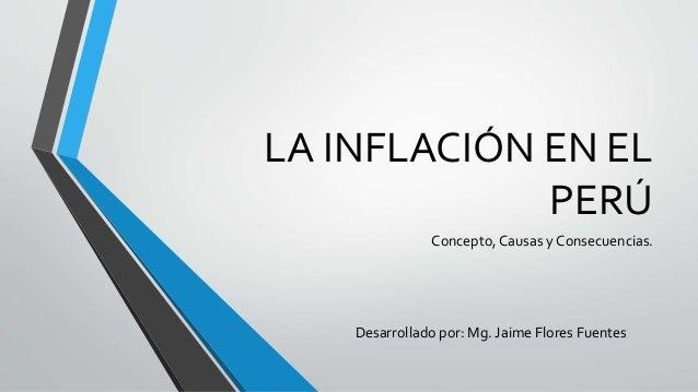 LA INFLACIÓN EN EL  PERÚ  Concepto, Causas y Consecuencias.  Desarrollado por: Mg. Jaime Flores Fuentes