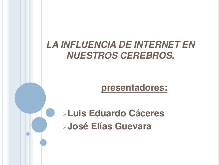 LA INFLUENCIA DE INTERNET EN     NUESTROS CEREBROS.           presentadores:   LuisEduardo Cáceres   José Elías Guevara
