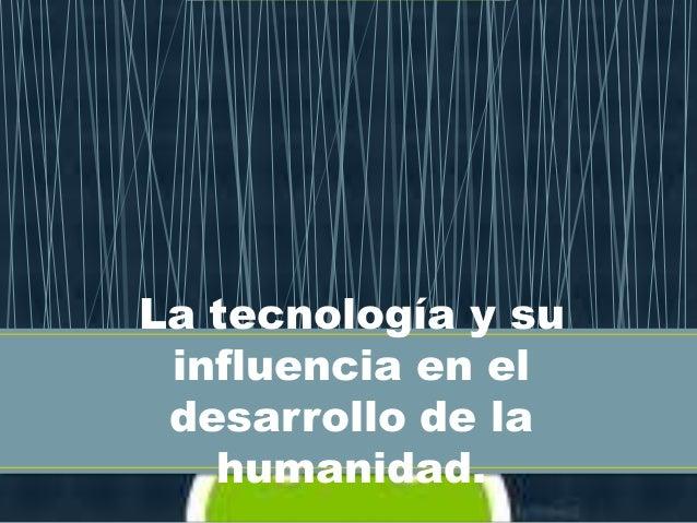 La tecnología y su influencia en el desarrollo de la   humanidad.