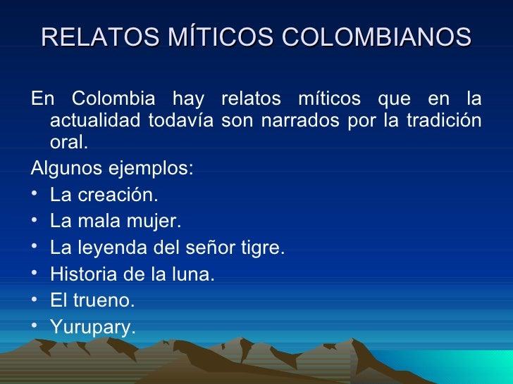 RELATOS MÍTICOS COLOMBIANOS <ul><li>En Colombia hay relatos míticos que en la actualidad todavía son narrados por la tradi...