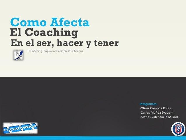 Como Afecta El Coaching utopia en las empresas Chilenas El Coaching En el ser, hacer y tener Integrantes: -Oliver Campos R...