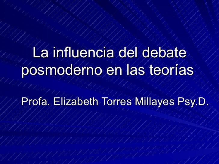 La influencia del debate posmoderno en las teorías  Profa. Elizabeth Torres Millayes Psy.D.