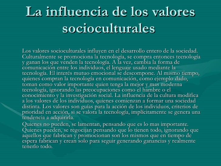 La influencia de los valores socioculturales  Los valores socioculturales influyen en el desarrollo entero de la sociedad....