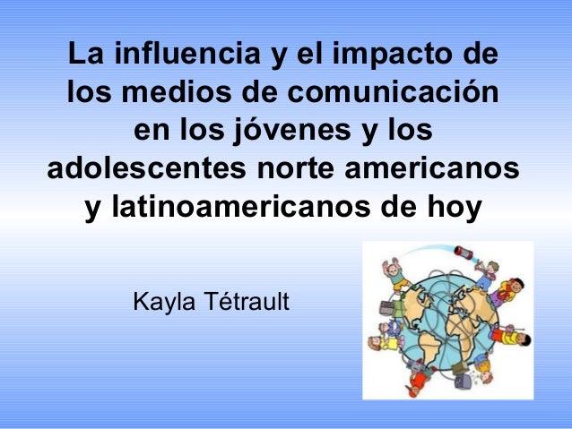 La influencia y el impacto de los medios de comunicación en los jóvenes y los adolescentes norte americanos y latinoameric...
