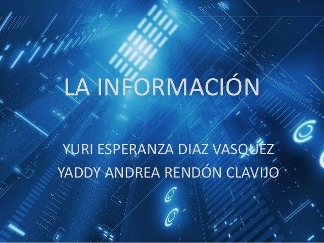 LA INFORMACIÓN YURI ESPERANZA DIAZ VASQUEZ YADDY ANDREA RENDÓN CLAVIJO