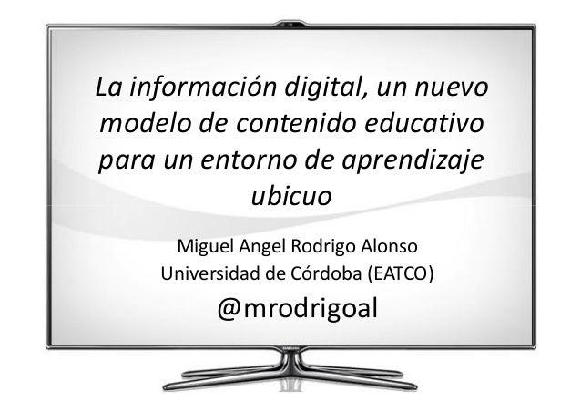 La información digital, un nuevo modelo de contenido educativo para un entorno de aprendizaje ubicuo Miguel Angel Rodrigo ...
