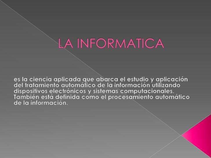 LA INFORMATICA<br />es lacienciaaplicada que abarca el estudio y aplicación del tratamiento automático de lainformación...