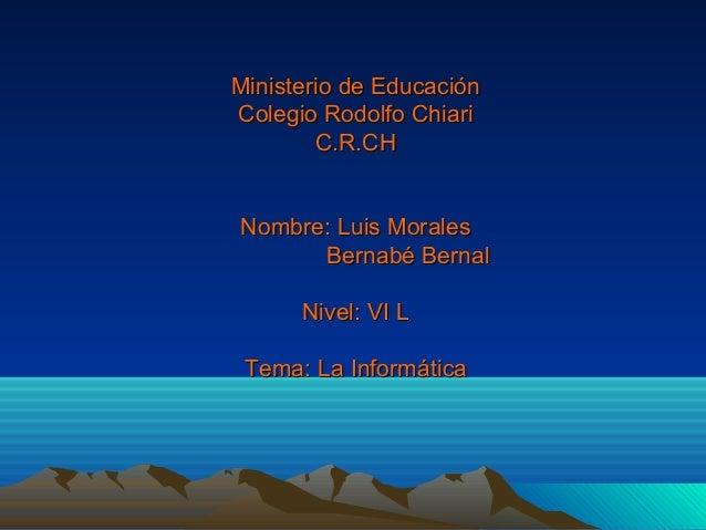 Ministerio de EducaciónMinisterio de Educación Colegio Rodolfo ChiariColegio Rodolfo Chiari C.R.CHC.R.CH Nombre: Luis Mora...