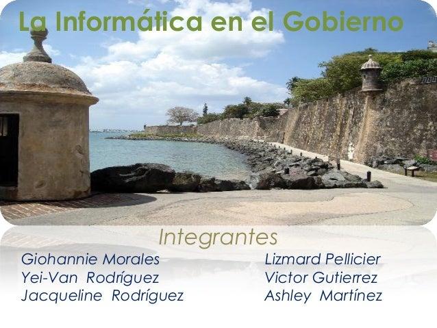 La Informática en el Gobierno Integrantes Giohannie Morales Lizmard Pellicier Yei-Van Rodríguez Victor Gutierrez Jacquelin...