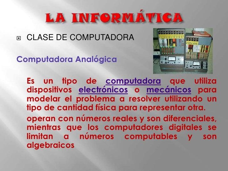 LA INFORMÁTICA<br />CLASE DE COMPUTADORA<br />Computadora Analógica<br />Es un tipo de computadora que utiliza dispositivo...