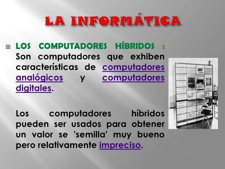 LA INFORMÁTICA<br />LOS COMPUTADORES HÍBRIDOS :  Son computadores que exhiben características de computadores analógicos y...