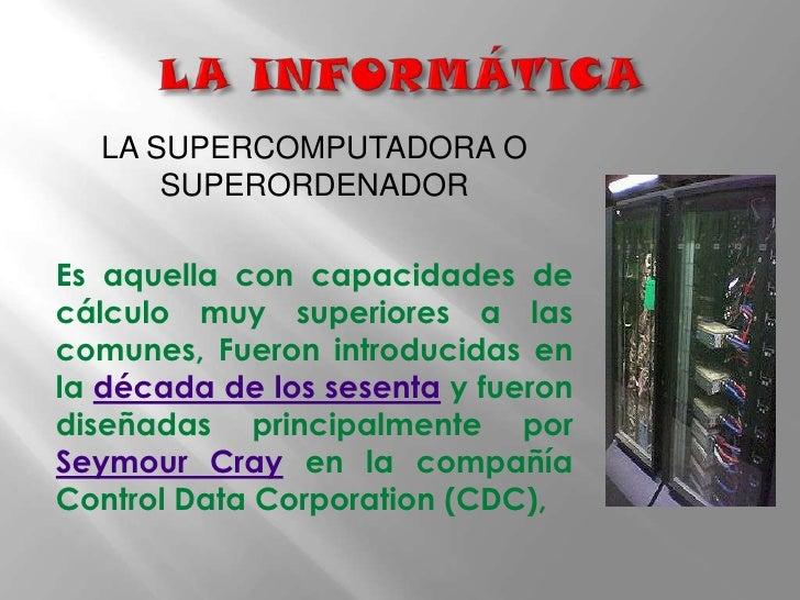 LA INFORMÁTICA<br />LA SUPERCOMPUTADORA O SUPERORDENADOR <br />Es aquella con capacidades de cálculo muy superiores a la...