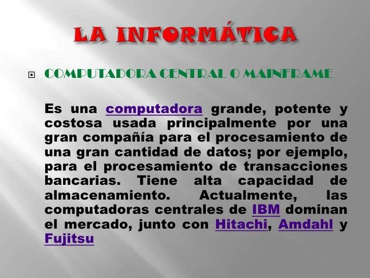 LA INFORMÁTICA<br />COMPUTADORA CENTRALO MAINFRAME <br />Es una computadora grande, potente y costosa usada principalmente...