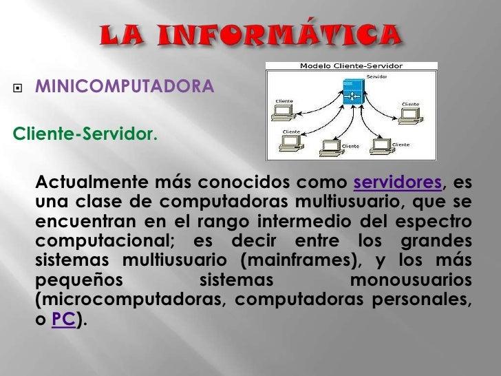 LA INFORMÁTICA<br />MINICOMPUTADORA<br />Cliente-Servidor.<br />Actualmente más conocidos como servidores, es una clase d...