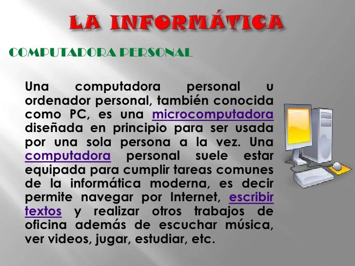LA INFORMÁTICA<br />COMPUTADORA PERSONAL<br />Una computadora personal u ordenador personal, también conocida como PC, es...