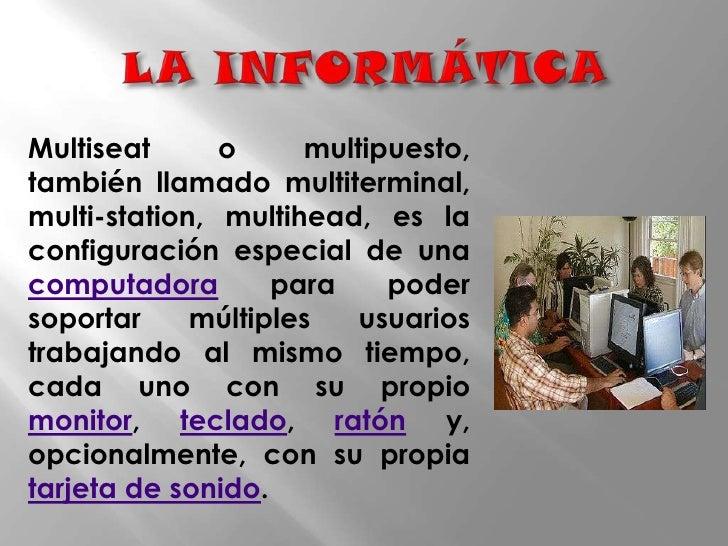 LA INFORMÁTICA<br />Multiseat o multipuesto, también llamado multiterminal, multi-station, multihead, es la configuración ...